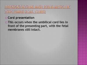 Cord presentation This occurs when the umbilical cord