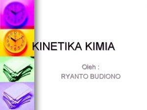 KINETIKA KIMIA Oleh RYANTO BUDIONO Kinetika Kimia Reaksi