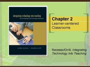 Chapter 2 Learnercentered Classrooms RecessoOrrill Integrating Technology into