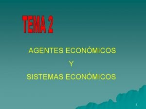 AGENTES ECONMICOS Y SISTEMAS ECONMICOS 1 AGENTES ECONMICOS