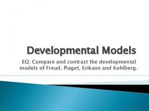 Developmental Models EQ Compare and contrast the developmental