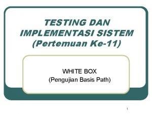 TESTING DAN IMPLEMENTASI SISTEM Pertemuan Ke11 WHITE BOX