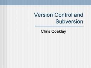 Version Control and Subversion Chris Coakley Outline What