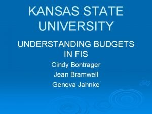 KANSAS STATE UNIVERSITY UNDERSTANDING BUDGETS IN FIS Cindy