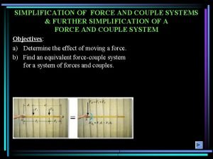 SIMPLIFICATION OF FORCE AND COUPLE SYSTEMS FURTHER SIMPLIFICATION