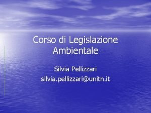 Corso di Legislazione Ambientale Silvia Pellizzari silvia pellizzariunitn