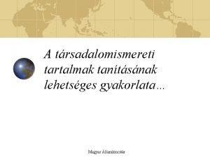 A trsadalomismereti tartalmak tantsnak lehetsges gyakorlata Magyar llamkincstr
