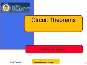 Circuit Theorems Mustafa Kemal Uygurolu Circuit Theorems Eastern