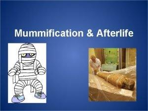 Mummification Afterlife Mummification Ancient Egyptians mummified the bodies