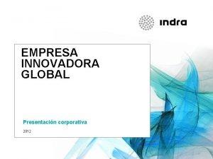 EMPRESA INNOVADORA GLOBAL Presentacin corporativa 2012 INDRA QUINES