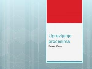 Upravljanje procesima Ferenc Kasa Cilj ta je to