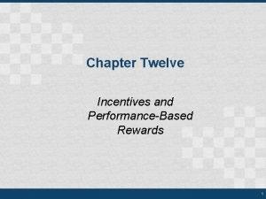 Chapter Twelve Incentives and PerformanceBased Rewards 1 Rewards