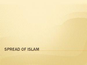 SPREAD OF ISLAM SPREAD OF ISLAM EARLY LIFE