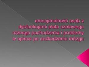 emocjonalno osb z dysfunkcjami pata czoowego rnego pochodzenia