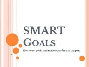 SMART GOALS How to set goals and make