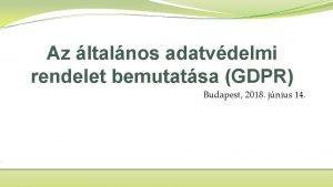 Az ltalnos adatvdelmi rendelet bemutatsa GDPR Budapest 2018