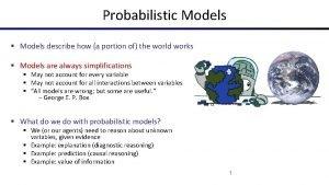 Probabilistic Models Models describe how a portion of