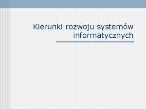 Kierunki rozwoju systemw informatycznych Podstawowe kierunki rozwoju SIZ