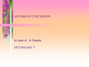 ADVERB OF CONCESSION In Spite of Despite SECONDARY
