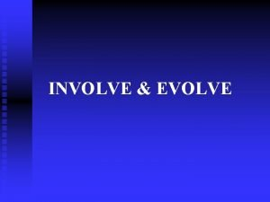 INVOLVE EVOLVE Look beyond yourself Extrapolate your ideas