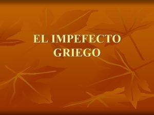 EL IMPEFECTO GRIEGO MORFOLOGA El imperfecto consta de