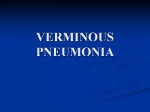 VERMINOUS PNEUMONIA VERMINOUS PNEUMONIA n Other names n