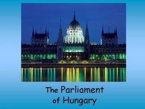 The Parliament of Hungary The Hungarian Parliament Building