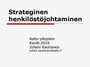 Strateginen henkilstjohtaminen Aaltoyliopisto Kevt 2016 Juhani Kauhanen juhani