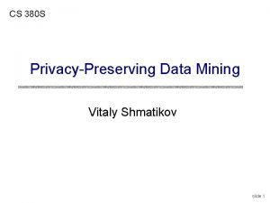 CS 380 S PrivacyPreserving Data Mining Vitaly Shmatikov