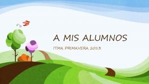 A MIS ALUMNOS ITMA PRIMAVERA 2013 Queridos alumnos