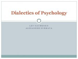 Dialectics of Psychology LEV NAUMENKO ALEXANDER SURMAVA Theoretic