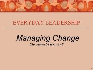 EVERYDAY LEADERSHIP Managing Change Discussion Session 47 1