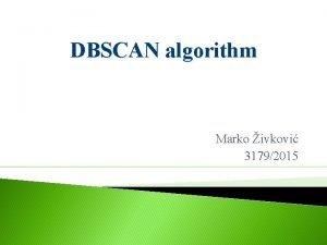 DBSCAN algorithm Marko ivkovi 31792015 Densitybased spatial clustering