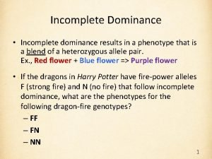 Incomplete Dominance Incomplete dominance results in a phenotype