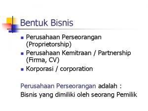 Bentuk Bisnis n n n Perusahaan Perseorangan Proprietorship