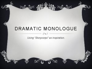 DRAMATIC MONOLOGUE Using Storycorps as inspiration DEFINITION v