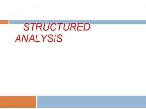 STRUCTURED ANALYSIS Structured Analysis It is a graphical