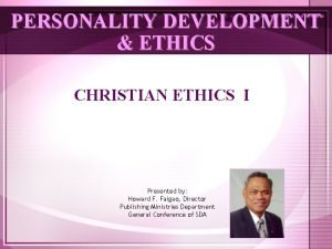 PERSONALITY DEVELOPMENT ETHICS CHRISTIAN ETHICS I Presented by