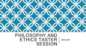 PHILOSOPHY AND ETHICS TASTER SESSION Ethics 2020 WHAT