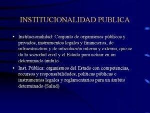 INSTITUCIONALIDAD PUBLICA Institucionalidad Conjunto de organismos pblicos y