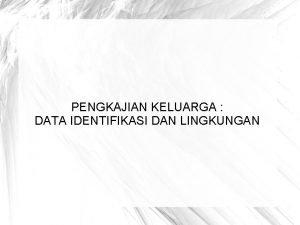 PENGKAJIAN KELUARGA DATA IDENTIFIKASI DAN LINGKUNGAN Data Identifikasi