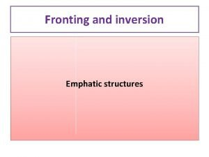 Fronting and inversion Emphatic structures Fronting and inversion