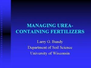 MANAGING UREACONTAINING FERTILIZERS Larry G Bundy Department of