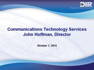 Communications Technology Services John Hoffman Director October 7