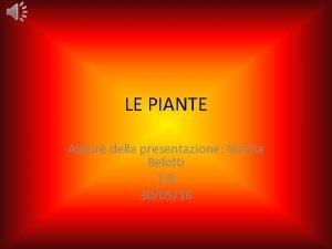 LE PIANTE Autore della presentazione Mattia Belotti 1B