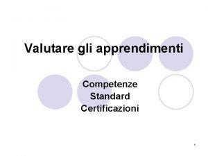 Valutare gli apprendimenti Competenze Standard Certificazioni 1 Valutare