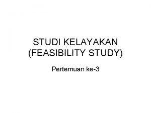 STUDI KELAYAKAN FEASIBILITY STUDY Pertemuan ke3 STUDI KELAYAKAN