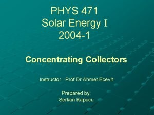 PHYS 471 Solar Energy 2004 1 Concentrating Collectors