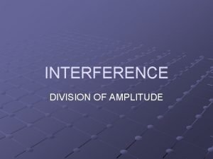 INTERFERENCE DIVISION OF AMPLITUDE Interference of waves occurs