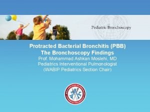 Protracted Bacterial Bronchitis PBB The Bronchoscopy Findings Prof